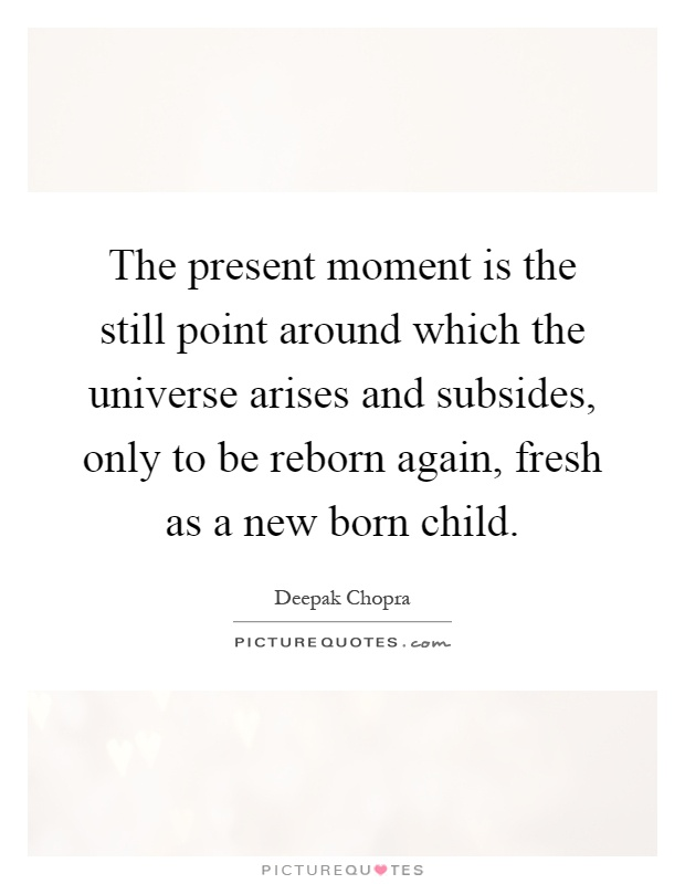 The present moment is the still point around which the universe arises and subsides, only to be reborn again, fresh as a new born child Picture Quote #1