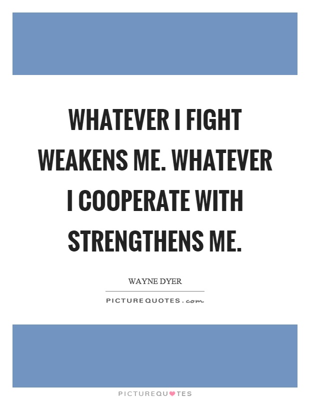 Whatever I fight weakens me. Whatever I cooperate with strengthens me Picture Quote #1