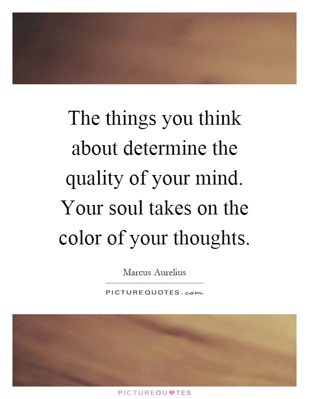 The things you think about determine the quality of your mind. Your soul takes on the color of your thoughts Picture Quote #1