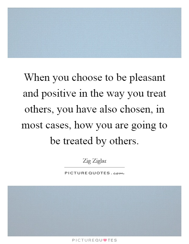 When you choose to be pleasant and positive in the way you treat others, you have also chosen, in most cases, how you are going to be treated by others Picture Quote #1