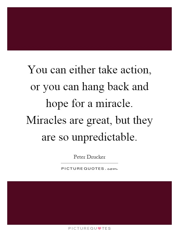 You can either take action, or you can hang back and hope for a miracle. Miracles are great, but they are so unpredictable Picture Quote #1