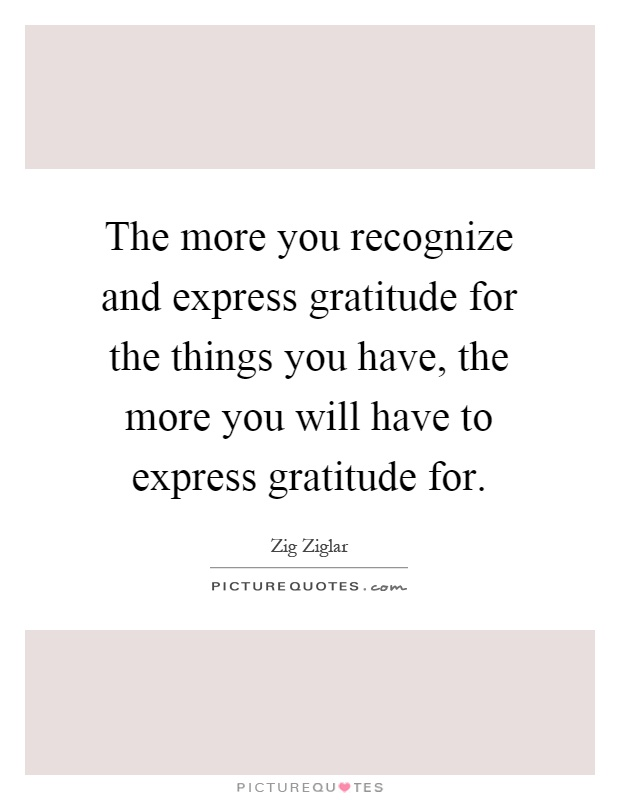 The more you recognize and express gratitude for the things you have, the more you will have to express gratitude for Picture Quote #1