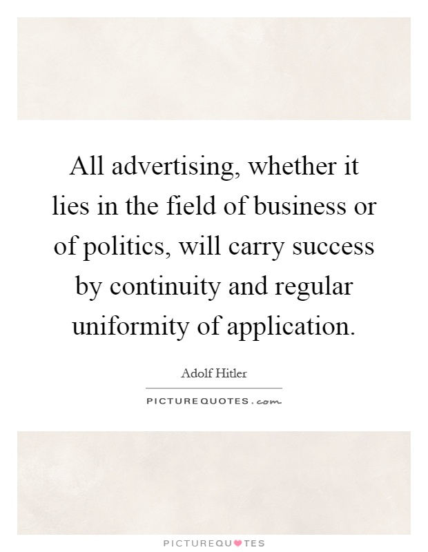 All advertising, whether it lies in the field of business or of politics, will carry success by continuity and regular uniformity of application Picture Quote #1