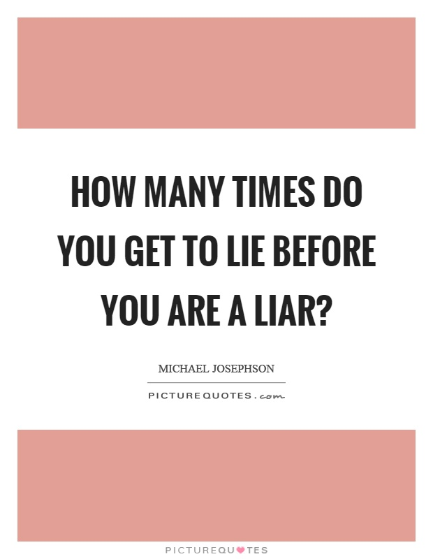 How many times do you get to lie before you are a liar? Picture Quote #1