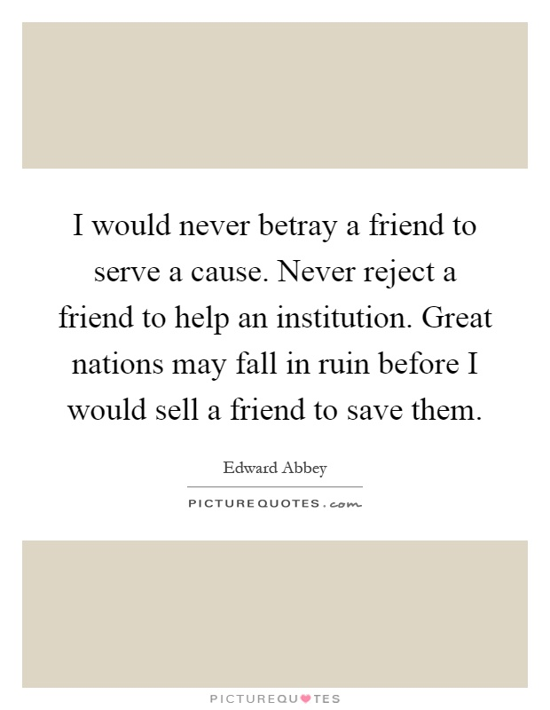 I would never betray a friend to serve a cause. Never reject a friend to help an institution. Great nations may fall in ruin before I would sell a friend to save them Picture Quote #1