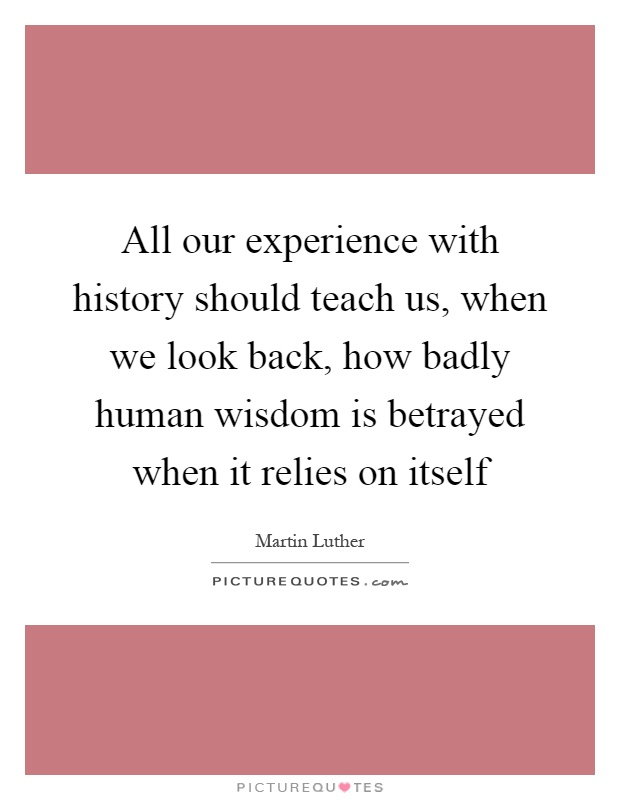 All our experience with history should teach us, when we look back, how badly human wisdom is betrayed when it relies on itself Picture Quote #1