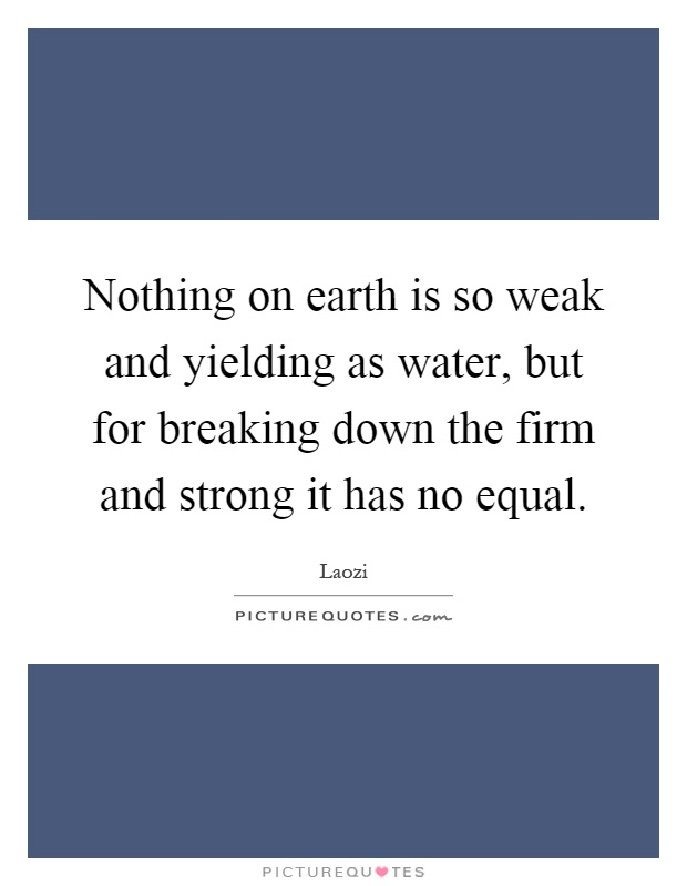 Nothing on earth is so weak and yielding as water, but for breaking down the firm and strong it has no equal Picture Quote #1