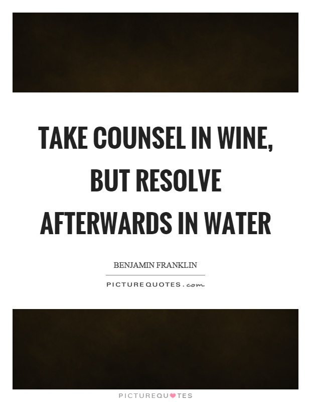 Take counsel in wine, but resolve afterwards in water Picture Quote #1