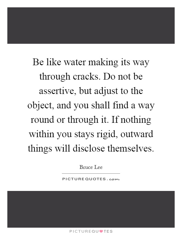 Be like water making its way through cracks. Do not be assertive, but adjust to the object, and you shall find a way round or through it. If nothing within you stays rigid, outward things will disclose themselves Picture Quote #1