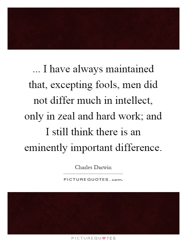 ... I have always maintained that, excepting fools, men did not differ much in intellect, only in zeal and hard work; and I still think there is an eminently important difference Picture Quote #1