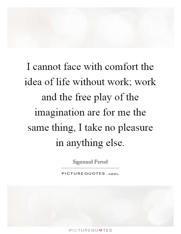 I cannot face with comfort the idea of life without work; work and the free play of the imagination are for me the same thing, I take no pleasure in anything else Picture Quote #1