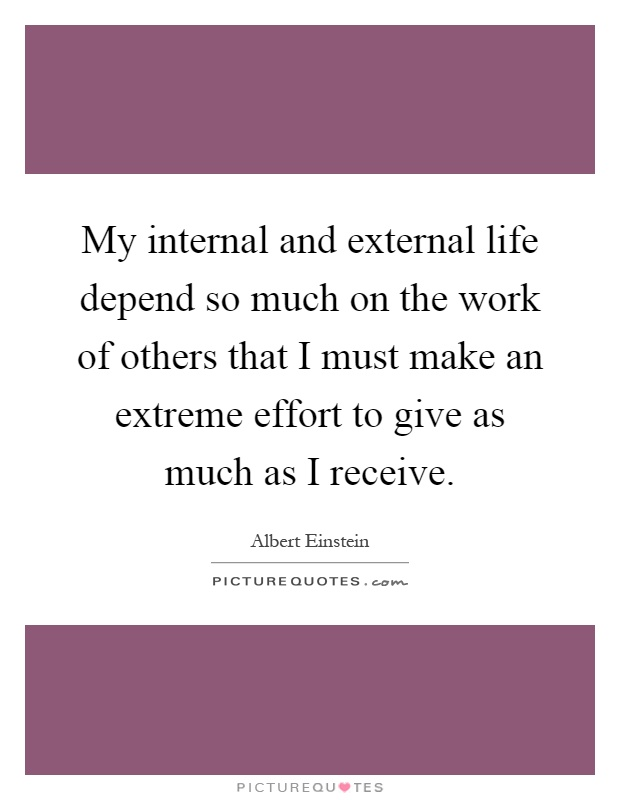 My internal and external life depend so much on the work of others that I must make an extreme effort to give as much as I receive Picture Quote #1