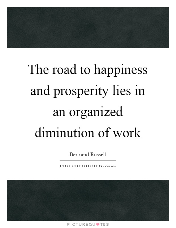The road to happiness and prosperity lies in an organized diminution of work Picture Quote #1