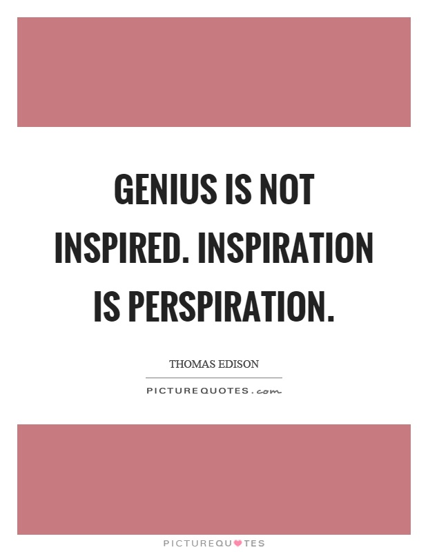 Genius is not inspired. Inspiration is perspiration Picture Quote #1