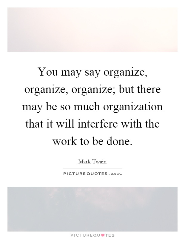 You may say organize, organize, organize; but there may be so much organization that it will interfere with the work to be done Picture Quote #1