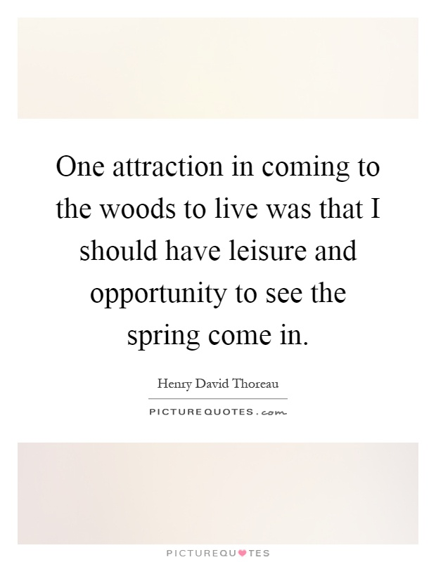 One attraction in coming to the woods to live was that I should have leisure and opportunity to see the spring come in Picture Quote #1