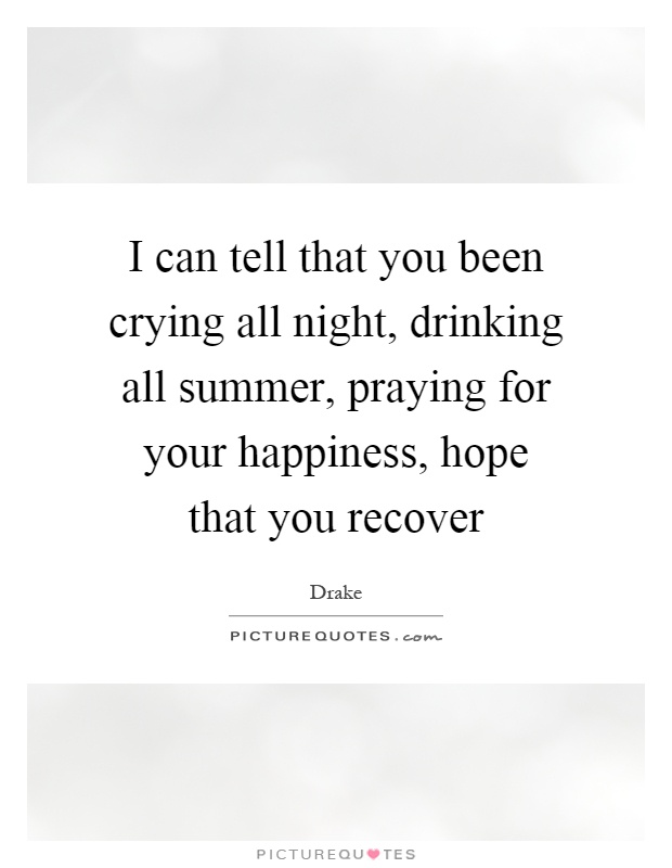 I can tell that you been crying all night, drinking all summer, praying for your happiness, hope that you recover Picture Quote #1