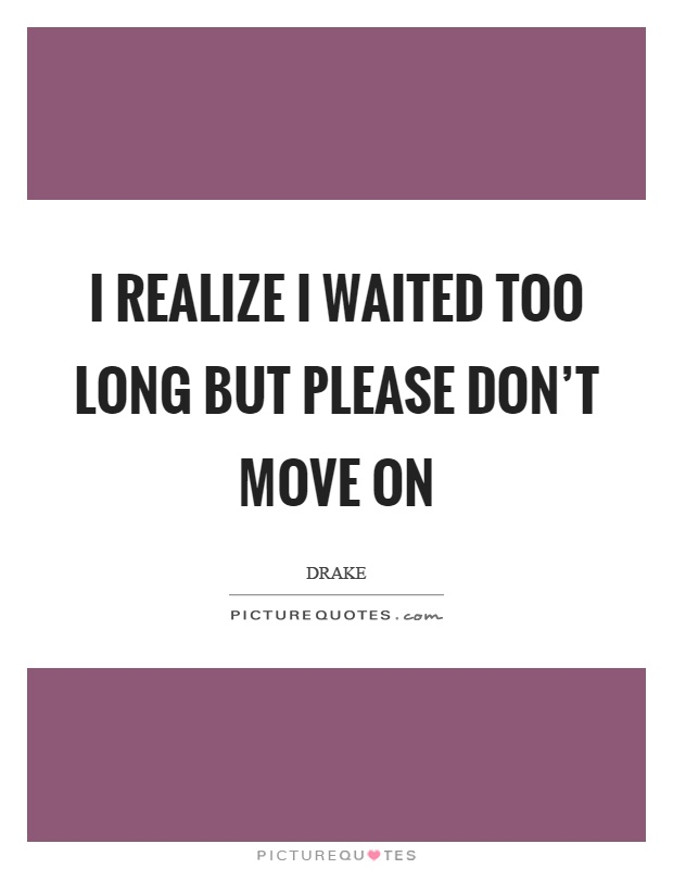 I realize I waited too long but please don't move on Picture Quote #1