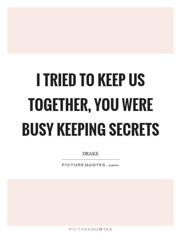 I tried to keep us together, you were busy keeping secrets Picture Quote #1