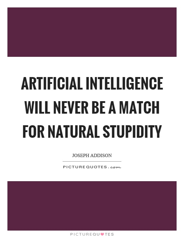 Artificial intelligence will never be a match for natural stupidity Picture Quote #1