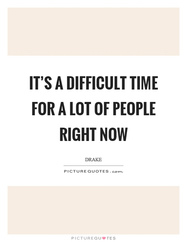 It's a difficult time for a lot of people right now Picture Quote #1