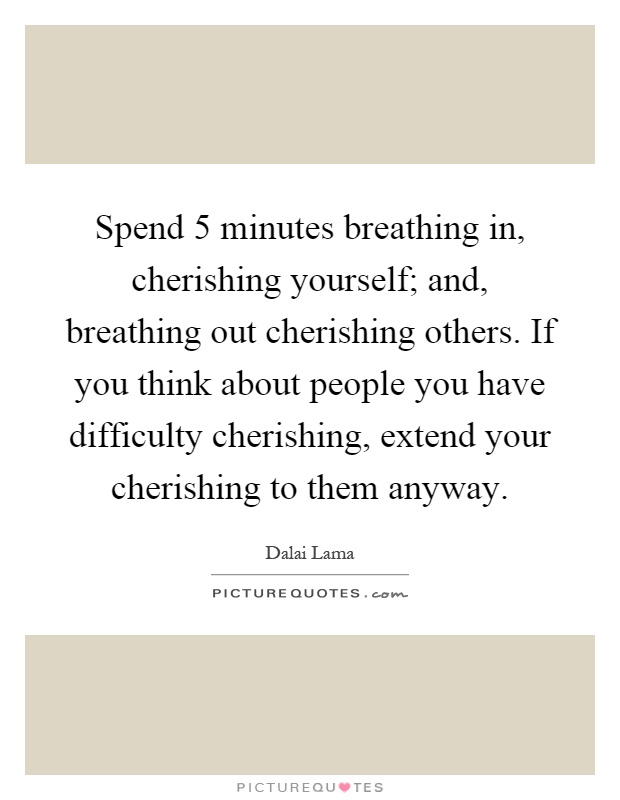 Spend 5 minutes breathing in, cherishing yourself; and, breathing out cherishing others. If you think about people you have difficulty cherishing, extend your cherishing to them anyway Picture Quote #1