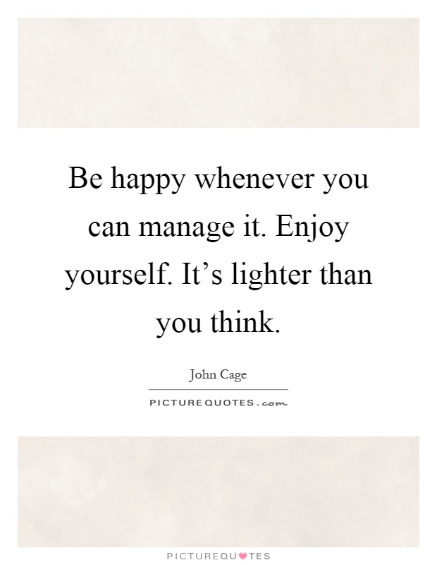 Be happy whenever you can manage it. Enjoy yourself. It's lighter than you think Picture Quote #1