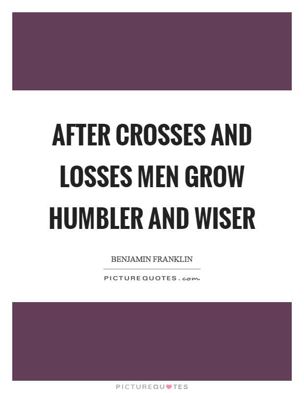 After crosses and losses men grow humbler and wiser Picture Quote #1
