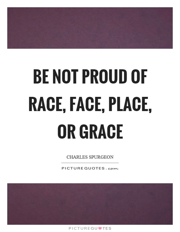 Be not proud of race, face, place, or grace Picture Quote #1