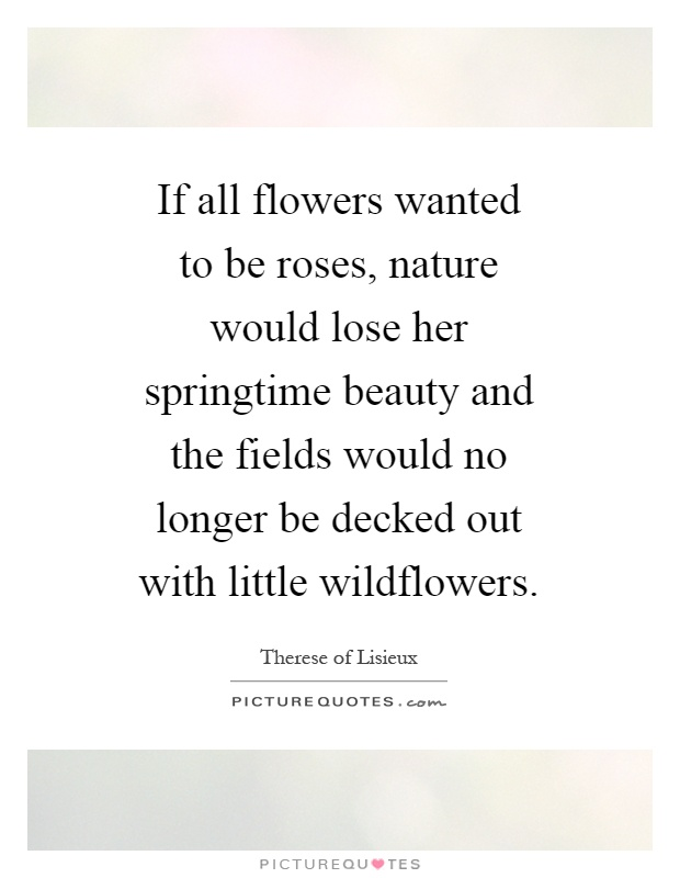 If all flowers wanted to be roses, nature would lose her springtime beauty and the fields would no longer be decked out with little wildflowers Picture Quote #1