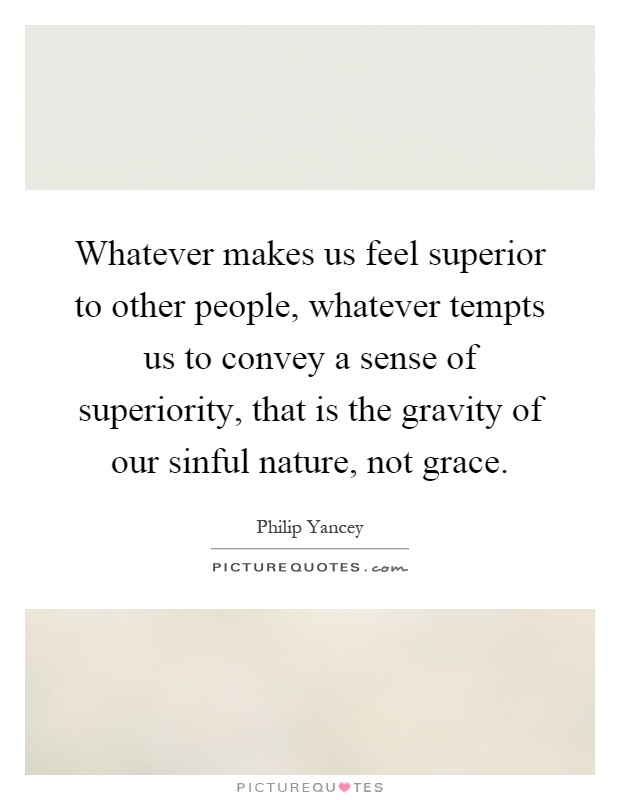 Whatever makes us feel superior to other people, whatever tempts us to convey a sense of superiority, that is the gravity of our sinful nature, not grace Picture Quote #1