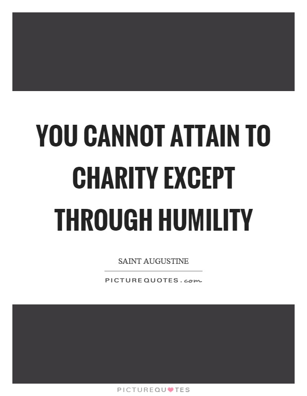 You cannot attain to charity except through humility Picture Quote #1