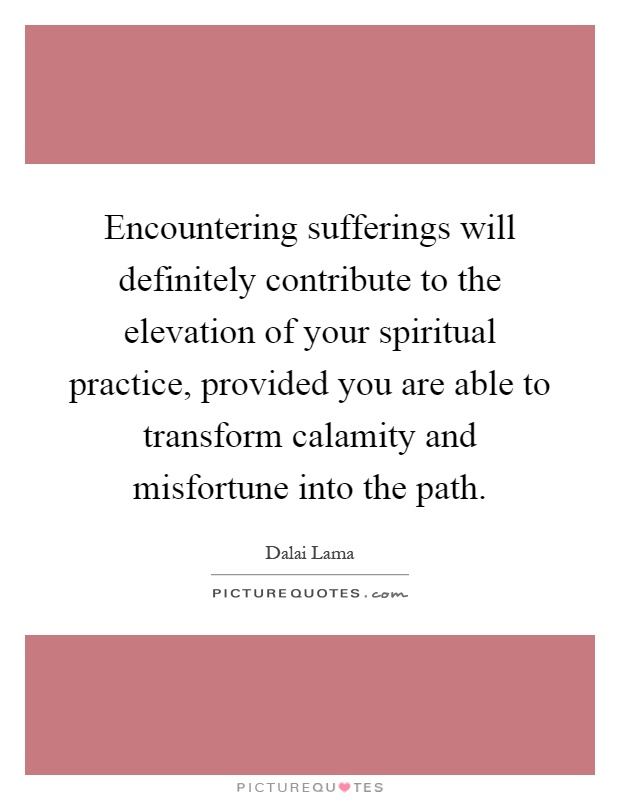 Encountering sufferings will definitely contribute to the elevation of your spiritual practice, provided you are able to transform calamity and misfortune into the path Picture Quote #1