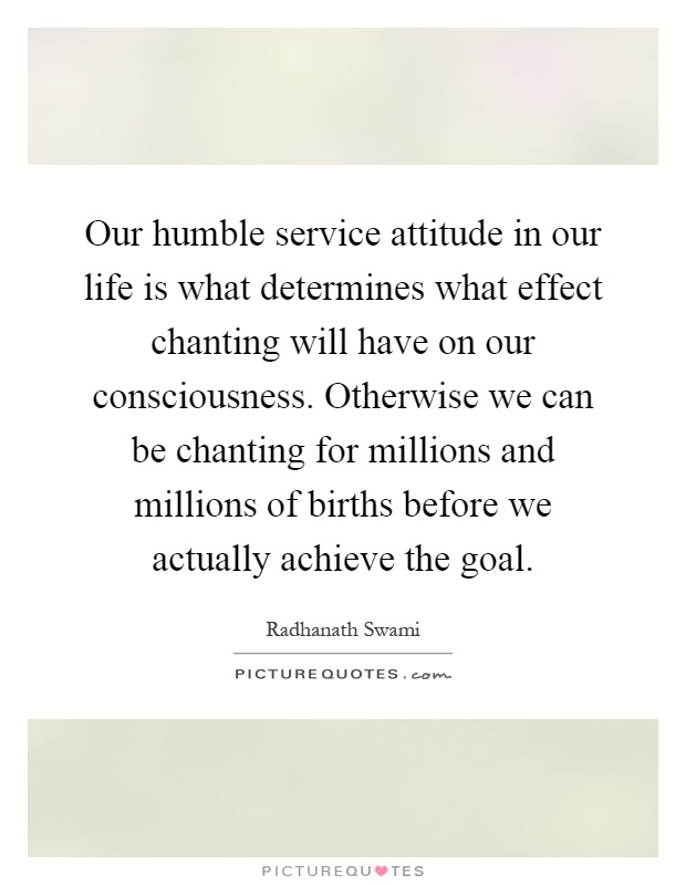 Our humble service attitude in our life is what determines what effect chanting will have on our consciousness. Otherwise we can be chanting for millions and millions of births before we actually achieve the goal Picture Quote #1