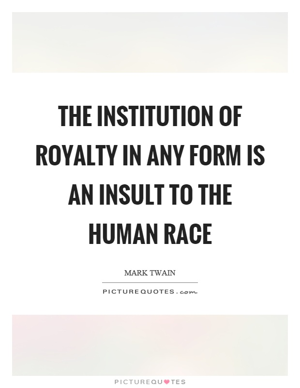 The institution of royalty in any form is an insult to the human race Picture Quote #1