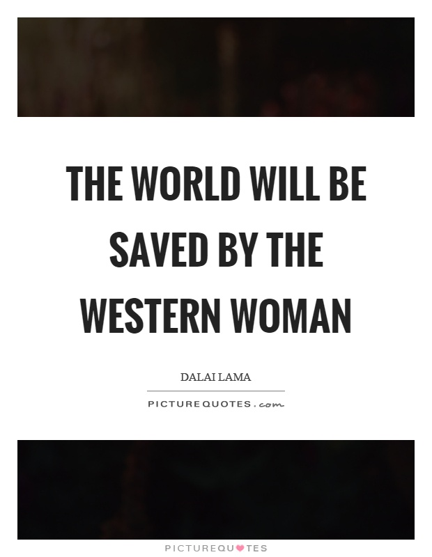 The world will be saved by the western woman Picture Quote #1