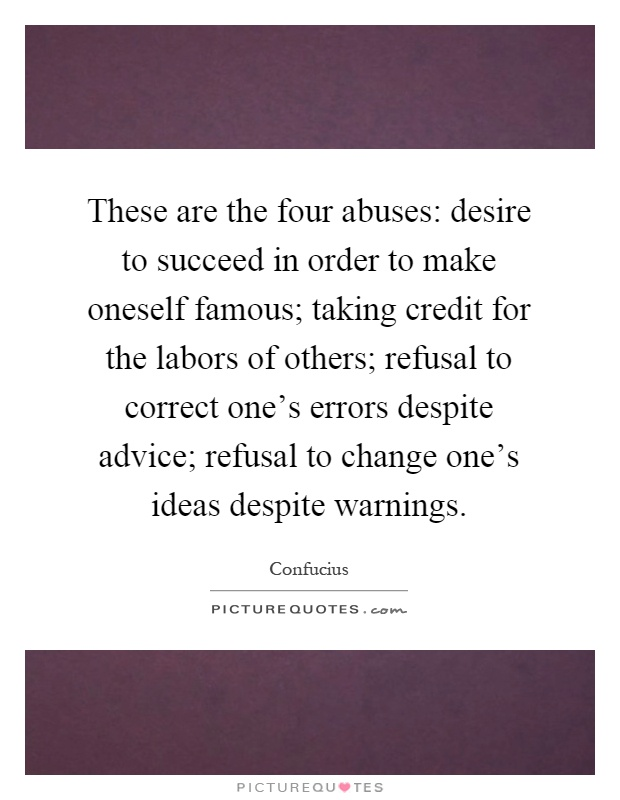 These are the four abuses: desire to succeed in order to make oneself famous; taking credit for the labors of others; refusal to correct one's errors despite advice; refusal to change one's ideas despite warnings Picture Quote #1