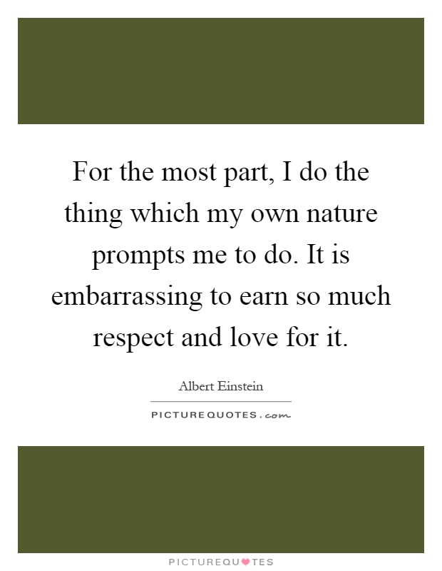 For the most part, I do the thing which my own nature prompts me to do. It is embarrassing to earn so much respect and love for it Picture Quote #1