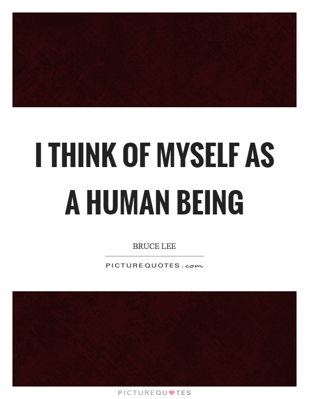 I think of myself as a human being Picture Quote #1