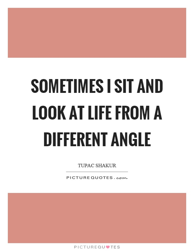 Sometimes I sit and look at life from a different angle Picture Quote #1