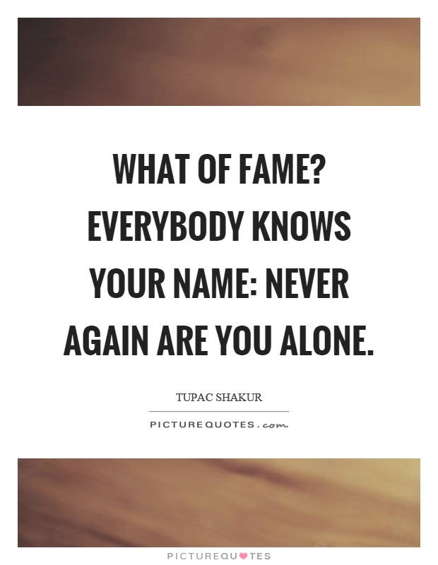 What of fame? Everybody knows your name: never again are you alone Picture Quote #1