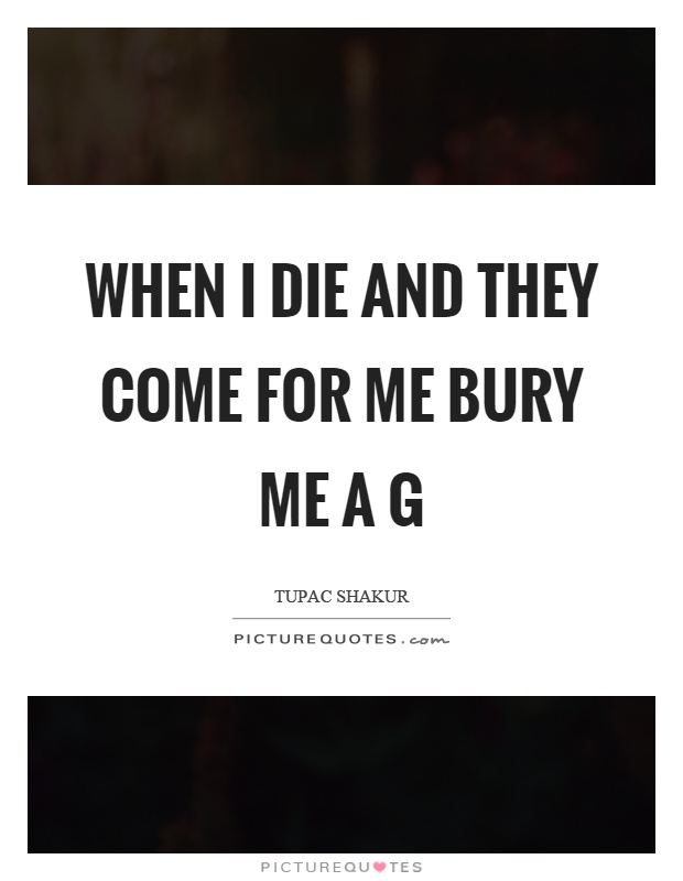 Ag Quote When I Die And They Come For Me Bury Me A G  Picture Quotes