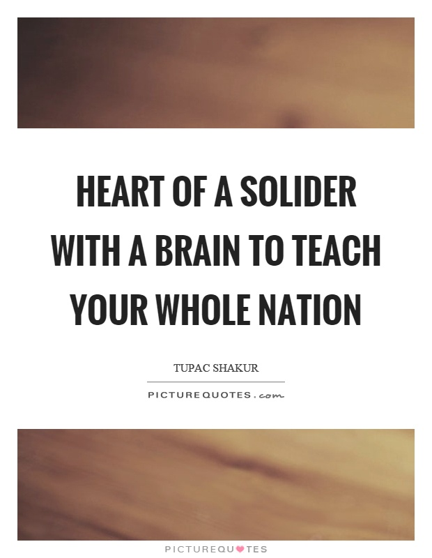Heart of a solider with a brain to teach your whole nation Picture Quote #1