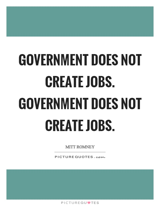 Government does not create jobs. Government does not create jobs Picture Quote #1