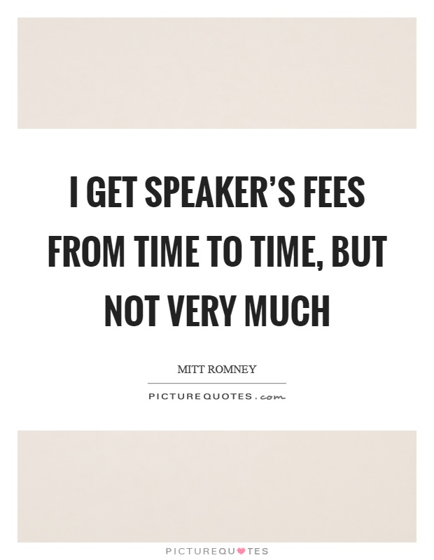 I get speaker's fees from time to time, but not very much Picture Quote #1