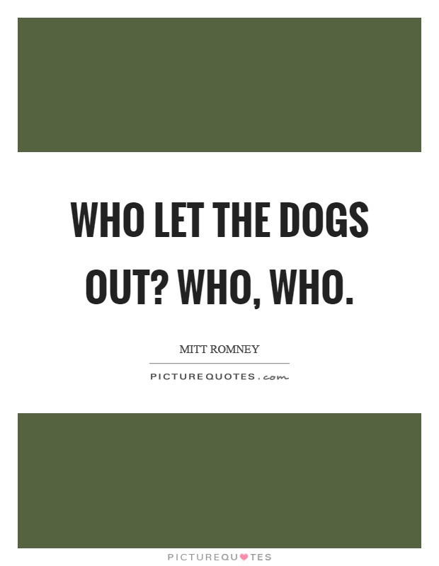 Who let the dogs out? Who, who Picture Quote #1