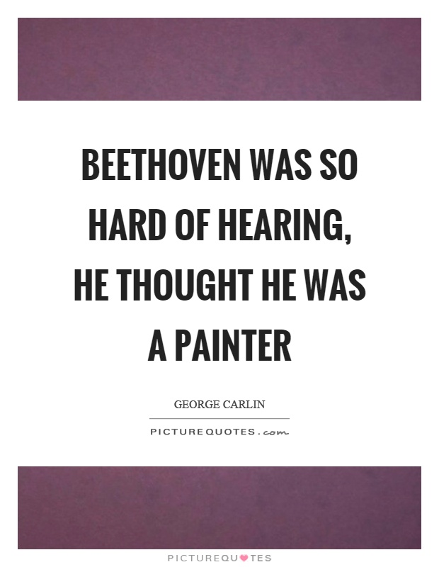 Beethoven was so hard of hearing, he thought he was a painter Picture Quote #1