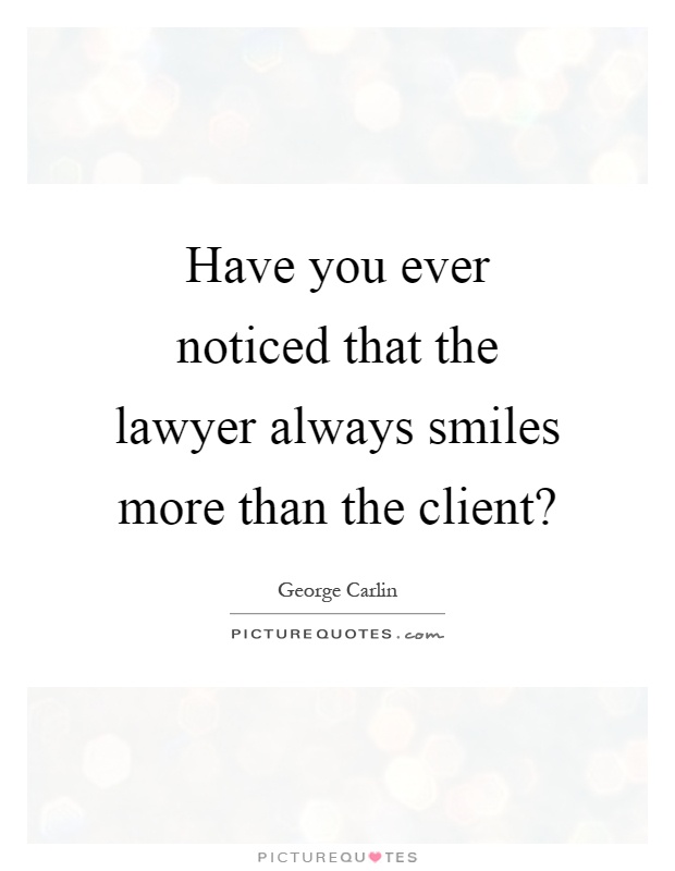 Have you ever noticed that the lawyer always smiles more than the client? Picture Quote #1