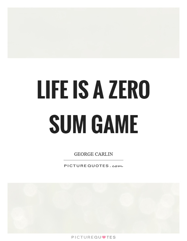 Life is a zero sum game Picture Quote #1