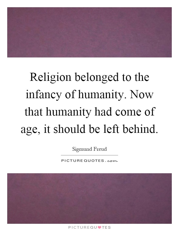 Religion belonged to the infancy of humanity. Now that humanity had come of age, it should be left behind Picture Quote #1